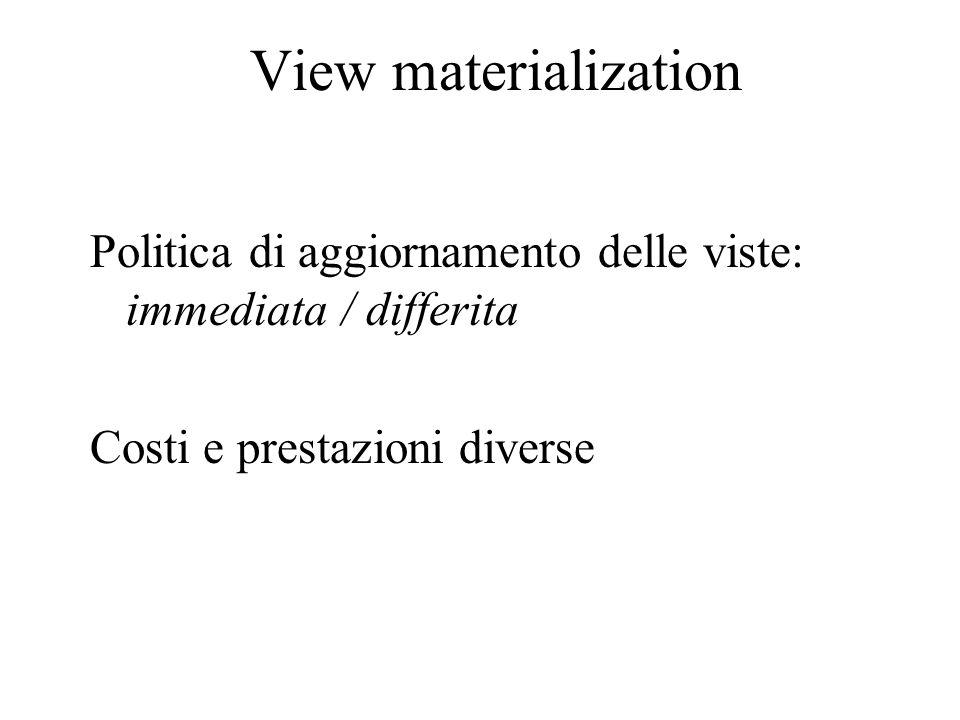 View materialization Politica di aggiornamento delle viste: immediata / differita Costi e prestazioni diverse