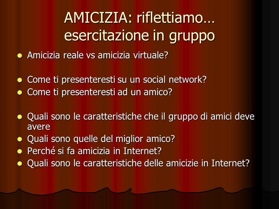 AMICIZIA: riflettiamo… esercitazione in gruppo Amicizia reale vs amicizia virtuale? Amicizia reale vs amicizia virtuale? Come ti presenteresti su un s