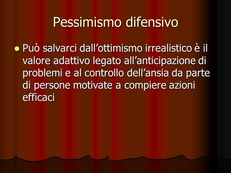 Pessimismo difensivo Può salvarci dall'ottimismo irrealistico è il valore adattivo legato all'anticipazione di problemi e al controllo dell'ansia da parte di persone motivate a compiere azioni efficaci Può salvarci dall'ottimismo irrealistico è il valore adattivo legato all'anticipazione di problemi e al controllo dell'ansia da parte di persone motivate a compiere azioni efficaci