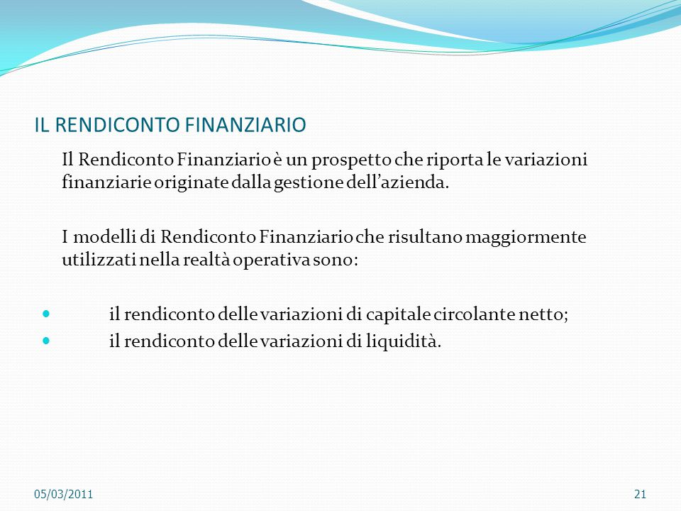 IL RENDICONTO FINANZIARIO Il Rendiconto Finanziario è un prospetto che riporta le variazioni finanziarie originate dalla gestione dell'azienda. I mode