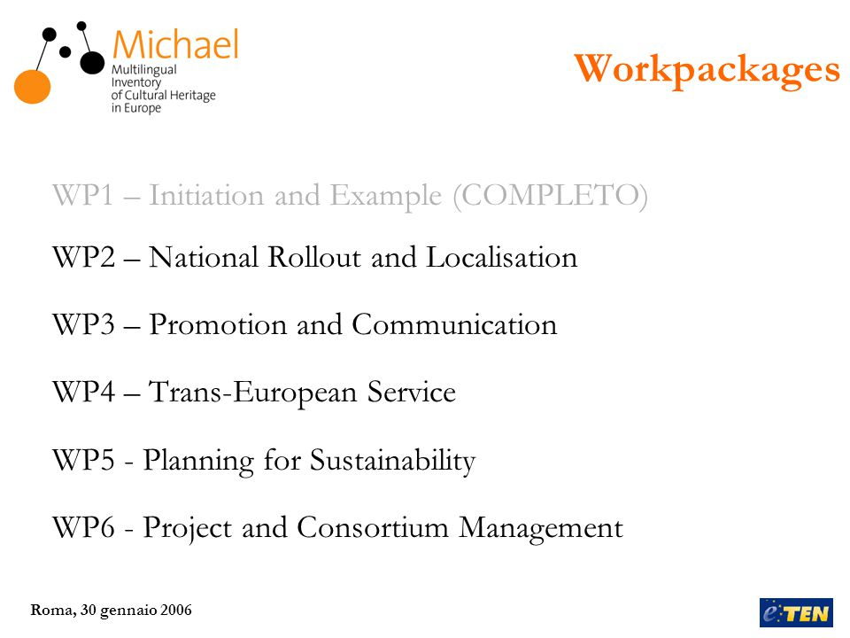Roma, 30 gennaio 2006 WP1 – Initiation and Example (COMPLETO) WP2 – National Rollout and Localisation WP3 – Promotion and Communication WP4 – Trans-European Service WP5 - Planning for Sustainability WP6 - Project and Consortium Management Workpackages
