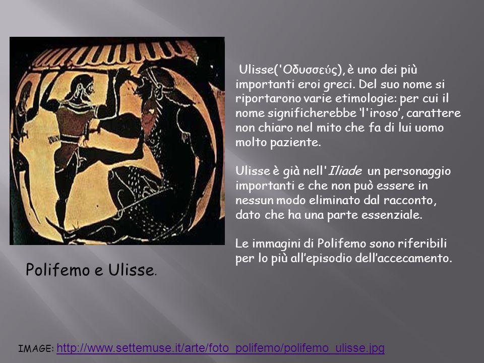 Polifemo e Ulisse. Ulisse('Οδυσσε ύ ς), è uno dei più importanti eroi greci. Del suo nome si riportarono varie etimologie: per cui il nome significher