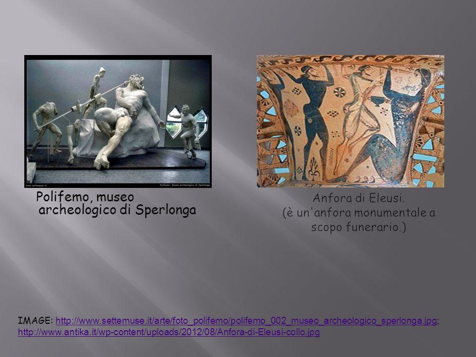 Polifemo, museo archeologico di Sperlonga IMAGE: http://www.settemuse.it/arte/foto_polifemo/polifemo_002_museo_archeologico_sperlonga.jpg; http://www.antika.it/wp-content/uploads/2012/08/Anfora-di-Eleusi-collo.jpg http://www.settemuse.it/arte/foto_polifemo/polifemo_002_museo_archeologico_sperlonga.jpg http://www.antika.it/wp-content/uploads/2012/08/Anfora-di-Eleusi-collo.jpg