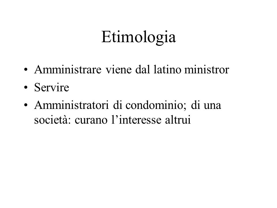 Etimologia Amministrare viene dal latino ministror Servire Amministratori di condominio; di una società: curano l'interesse altrui
