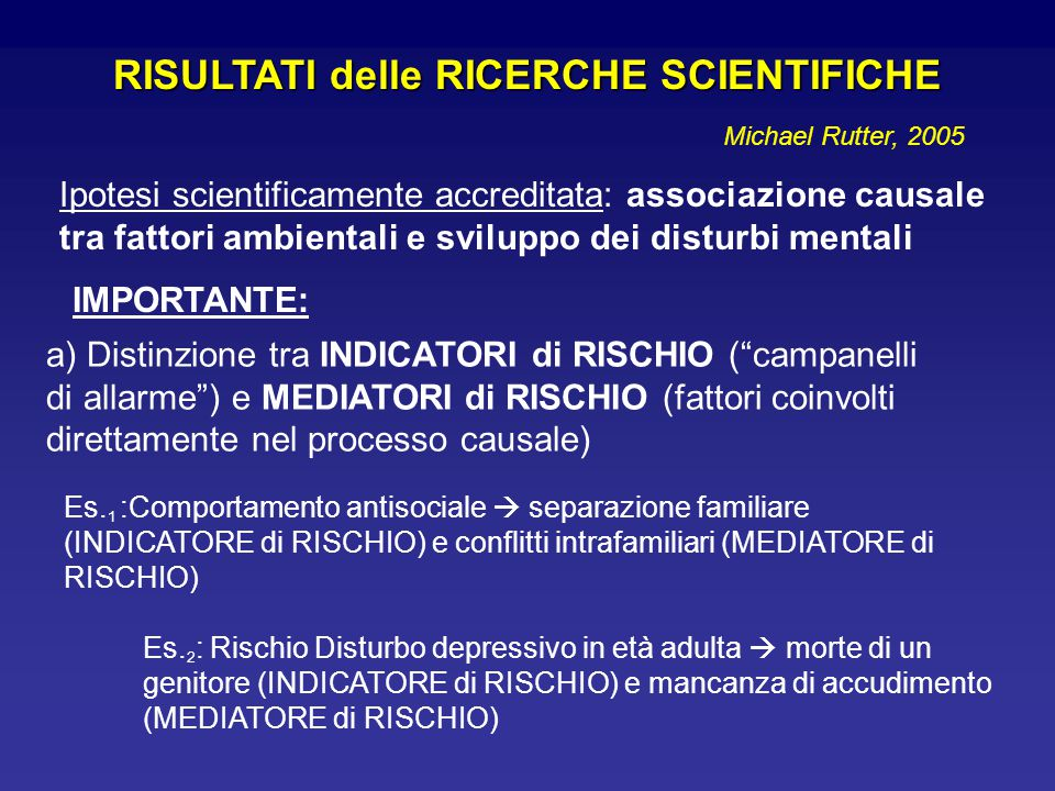 RISULTATI delle RICERCHE SCIENTIFICHE Ipotesi scientificamente accreditata: associazione causale tra fattori ambientali e sviluppo dei disturbi mentali IMPORTANTE: a) Distinzione tra INDICATORI di RISCHIO ( campanelli di allarme ) e MEDIATORI di RISCHIO (fattori coinvolti direttamente nel processo causale) Es.