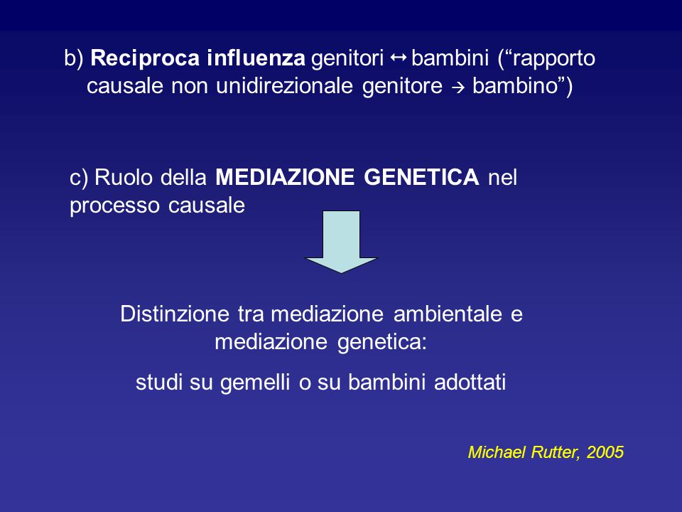b) Reciproca influenza genitori  bambini ( rapporto causale non unidirezionale genitore  bambino ) c) Ruolo della MEDIAZIONE GENETICA nel processo causale Distinzione tra mediazione ambientale e mediazione genetica: studi su gemelli o su bambini adottati Michael Rutter, 2005