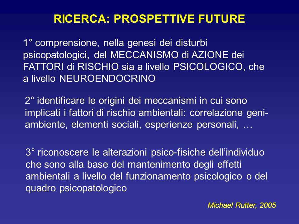 RICERCA: PROSPETTIVE FUTURE 1° comprensione, nella genesi dei disturbi psicopatologici, del MECCANISMO di AZIONE dei FATTORI di RISCHIO sia a livello