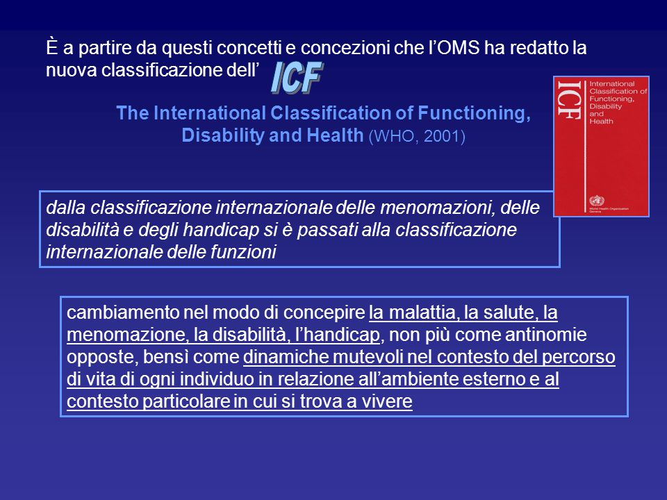 È a partire da questi concetti e concezioni che l'OMS ha redatto la nuova classificazione dell' The International Classification of Functioning, Disab