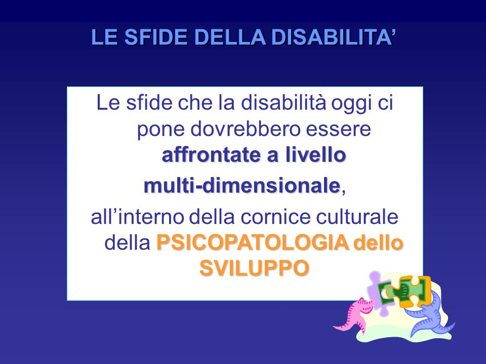 LE SFIDE DELLA DISABILITA' affrontate a livello Le sfide che la disabilità oggi ci pone dovrebbero essere affrontate a livello multi-dimensionale multi-dimensionale, PSICOPATOLOGIA dello SVILUPPO all'interno della cornice culturale della PSICOPATOLOGIA dello SVILUPPO