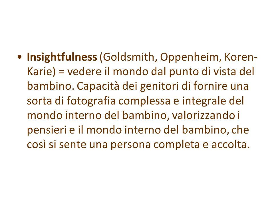 Insightfulness (Goldsmith, Oppenheim, Koren- Karie) = vedere il mondo dal punto di vista del bambino. Capacità dei genitori di fornire una sorta di fo