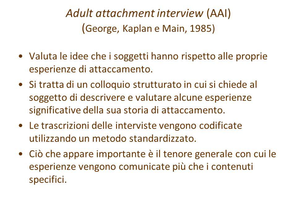 Adult attachment interview (AAI) ( George, Kaplan e Main, 1985) Valuta le idee che i soggetti hanno rispetto alle proprie esperienze di attaccamento.