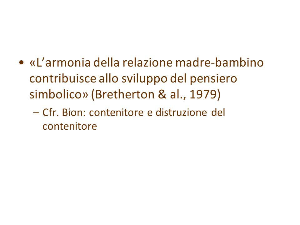 «L'armonia della relazione madre-bambino contribuisce allo sviluppo del pensiero simbolico» (Bretherton & al., 1979) –Cfr. Bion: contenitore e distruz
