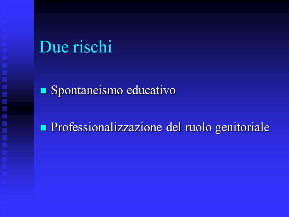 Due rischi Spontaneismo educativo Spontaneismo educativo Professionalizzazione del ruolo genitoriale Professionalizzazione del ruolo genitoriale