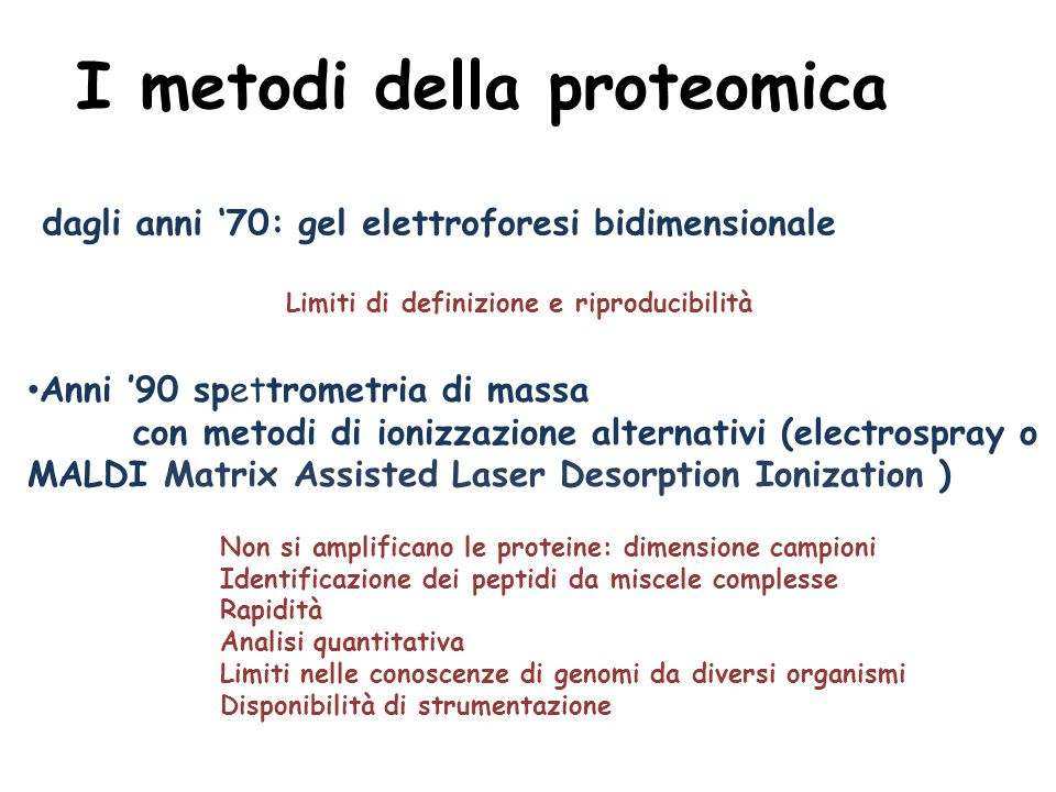 I metodi della proteomica dagli anni '70: gel elettroforesi bidimensionale Limiti di definizione e riproducibilità Anni '90 spettrometria di massa con metodi di ionizzazione alternativi (electrospray o MALDI Matrix Assisted Laser Desorption Ionization ) Non si amplificano le proteine: dimensione campioni Identificazione dei peptidi da miscele complesse Rapidità Analisi quantitativa Limiti nelle conoscenze di genomi da diversi organismi Disponibilità di strumentazione
