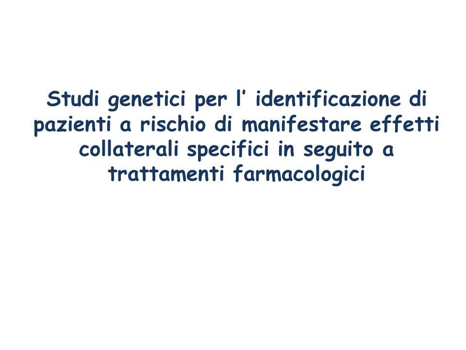 Studi genetici per l' identificazione di pazienti a rischio di manifestare effetti collaterali specifici in seguito a trattamenti farmacologici