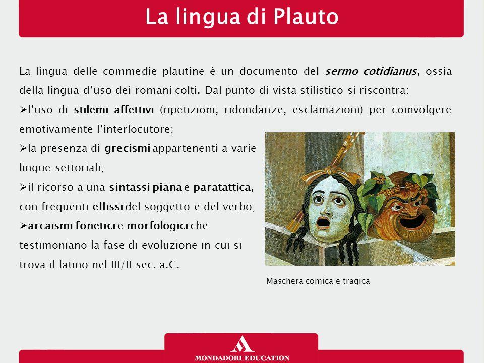 La lingua di Plauto La lingua delle commedie plautine è un documento del sermo cotidianus, ossia della lingua d'uso dei romani colti.