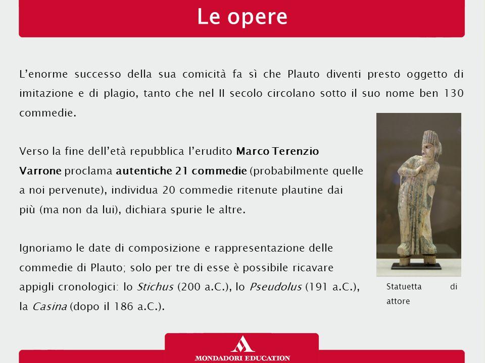 Le opere L'enorme successo della sua comicità fa sì che Plauto diventi presto oggetto di imitazione e di plagio, tanto che nel II secolo circolano sotto il suo nome ben 130 commedie.