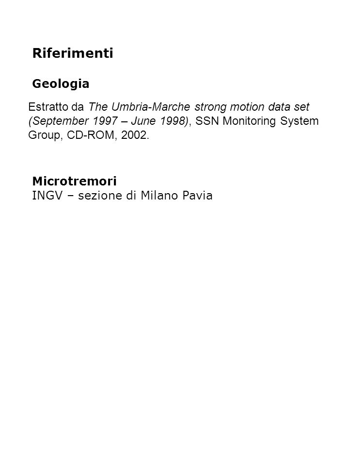 Riferimenti Geologia Microtremori INGV – sezione di Milano Pavia Estratto da The Umbria-Marche strong motion data set (September 1997 – June 1998), SSN Monitoring System Group, CD-ROM, 2002.