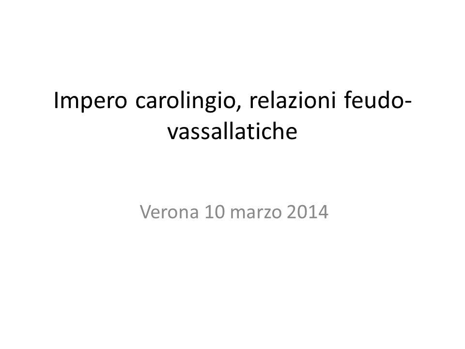 Impero carolingio, relazioni feudo- vassallatiche Verona 10 marzo 2014