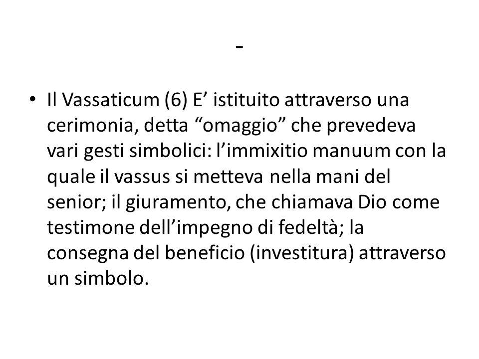 - Il Vassaticum (6) E' istituito attraverso una cerimonia, detta omaggio che prevedeva vari gesti simbolici: l'immixitio manuum con la quale il vassus si metteva nella mani del senior; il giuramento, che chiamava Dio come testimone dell'impegno di fedeltà; la consegna del beneficio (investitura) attraverso un simbolo.