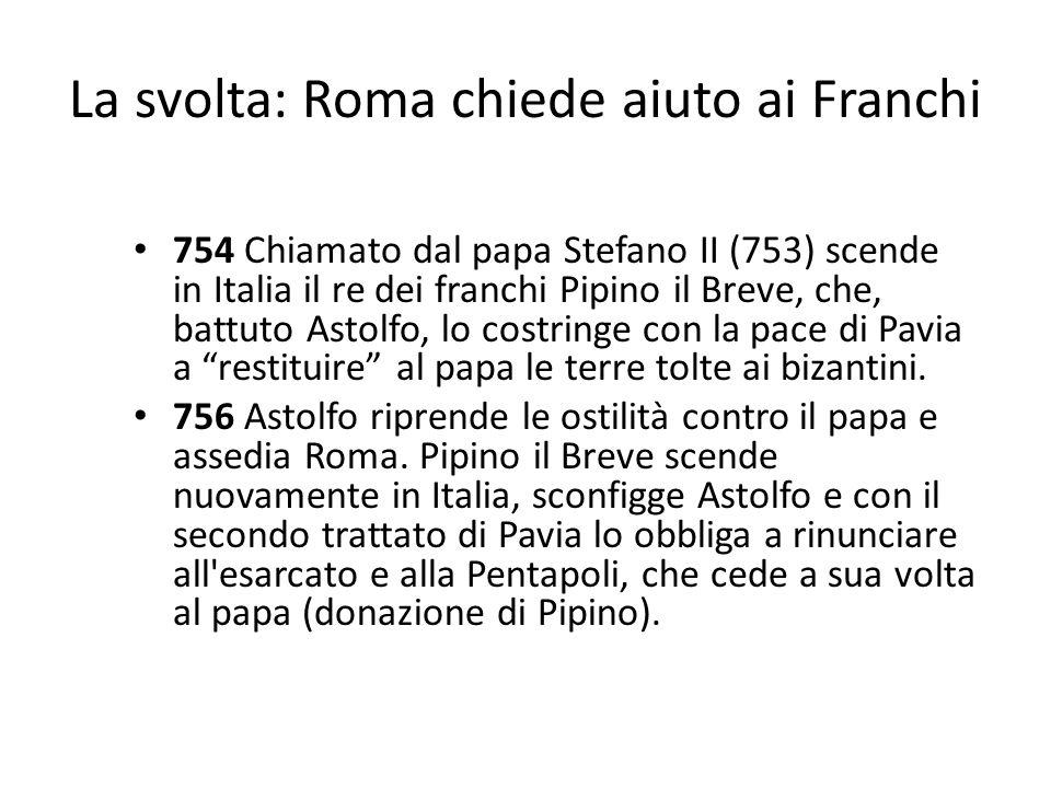 La svolta: Roma chiede aiuto ai Franchi 754 Chiamato dal papa Stefano II (753) scende in Italia il re dei franchi Pipino il Breve, che, battuto Astolfo, lo costringe con la pace di Pavia a restituire al papa le terre tolte ai bizantini.