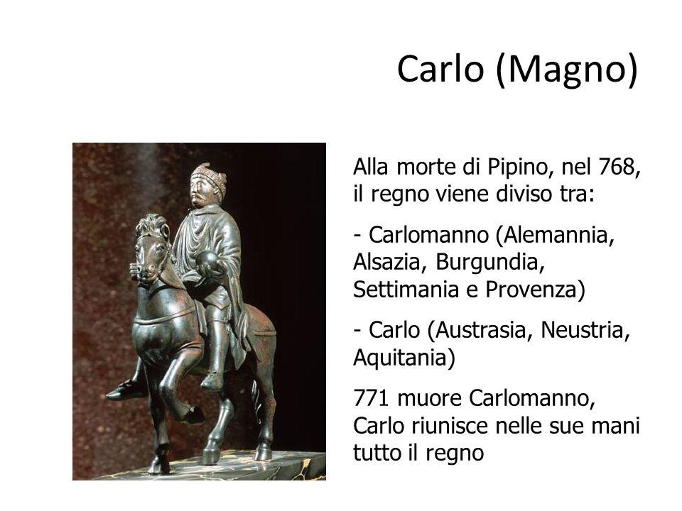 Carlo (Magno) Alla morte di Pipino, nel 768, il regno viene diviso tra: - Carlomanno (Alemannia, Alsazia, Burgundia, Settimania e Provenza) - Carlo (Austrasia, Neustria, Aquitania) 771 muore Carlomanno, Carlo riunisce nelle sue mani tutto il regno