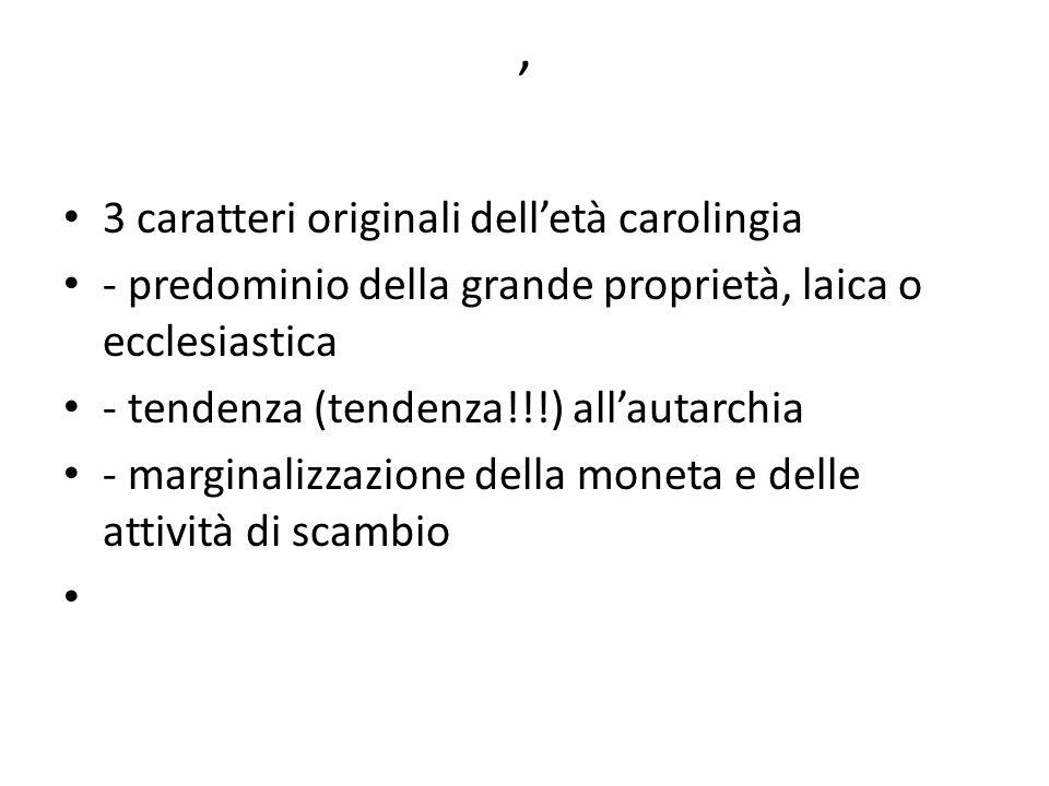 , 3 caratteri originali dell'età carolingia - predominio della grande proprietà, laica o ecclesiastica - tendenza (tendenza!!!) all'autarchia - marginalizzazione della moneta e delle attività di scambio