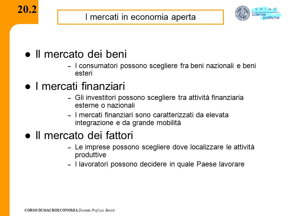 CORSO DI MACROECONOMIA Docente Prof.ssa Bevolo 20.3 Grado di apertura di un'economia Misure del grado di apertura di un'economia: – volume degli scambi in rapporto al PIL (meno affidabile come misura) – proporzione di beni commerciabili in un'economia in rapporto al PIL