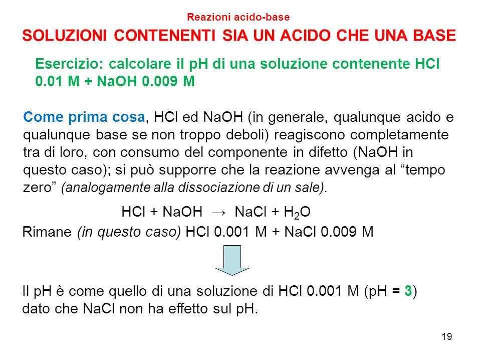 19 Reazioni acido-base SOLUZIONI CONTENENTI SIA UN ACIDO CHE UNA BASE Esercizio: calcolare il pH di una soluzione contenente HCl 0.01 M + NaOH 0.009 M