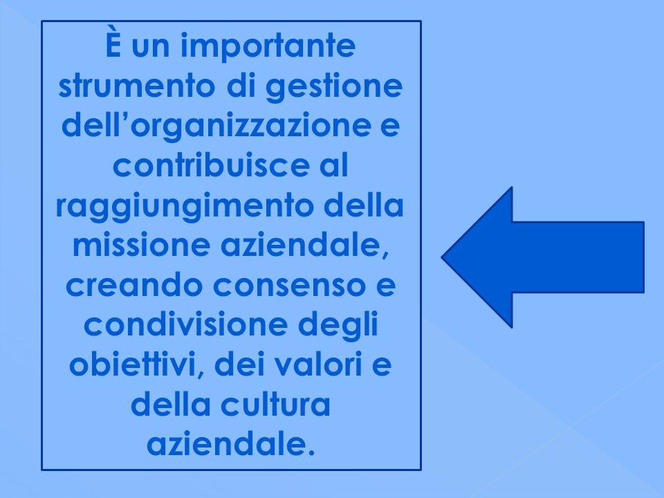 È un importante strumento di gestione dell'organizzazione e contribuisce al raggiungimento della missione aziendale, creando consenso e condivisione degli obiettivi, dei valori e della cultura aziendale.