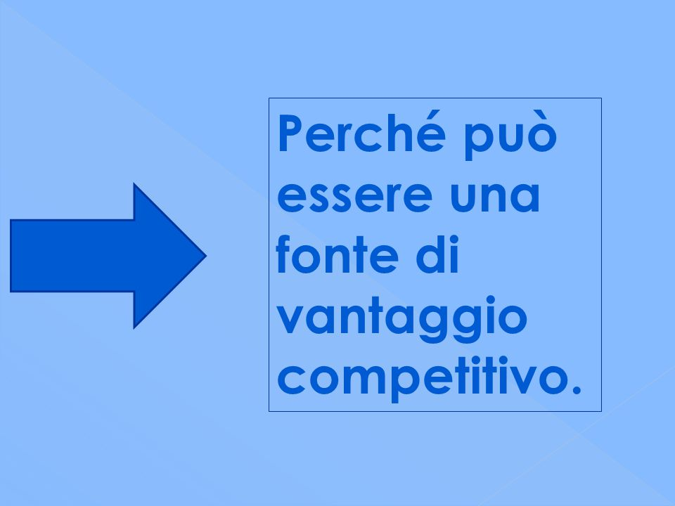Perché può essere una fonte di vantaggio competitivo.
