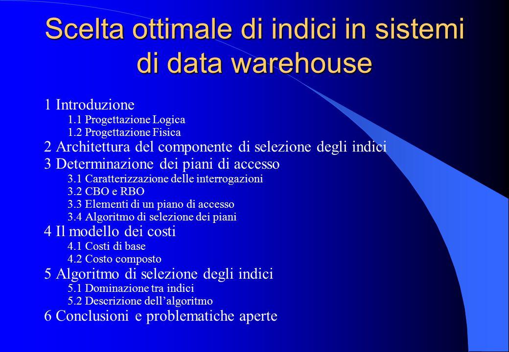 Scelta ottimale di indici in sistemi di data warehouse 1 Introduzione 1.1 Progettazione Logica 1.2 Progettazione Fisica 2 Architettura del componente di selezione degli indici 3 Determinazione dei piani di accesso 3.1 Caratterizzazione delle interrogazioni 3.2 CBO e RBO 3.3 Elementi di un piano di accesso 3.4 Algoritmo di selezione dei piani 4 Il modello dei costi 4.1 Costi di base 4.2 Costo composto 5 Algoritmo di selezione degli indici 5.1 Dominazione tra indici 5.2 Descrizione dell'algoritmo 6 Conclusioni e problematiche aperte