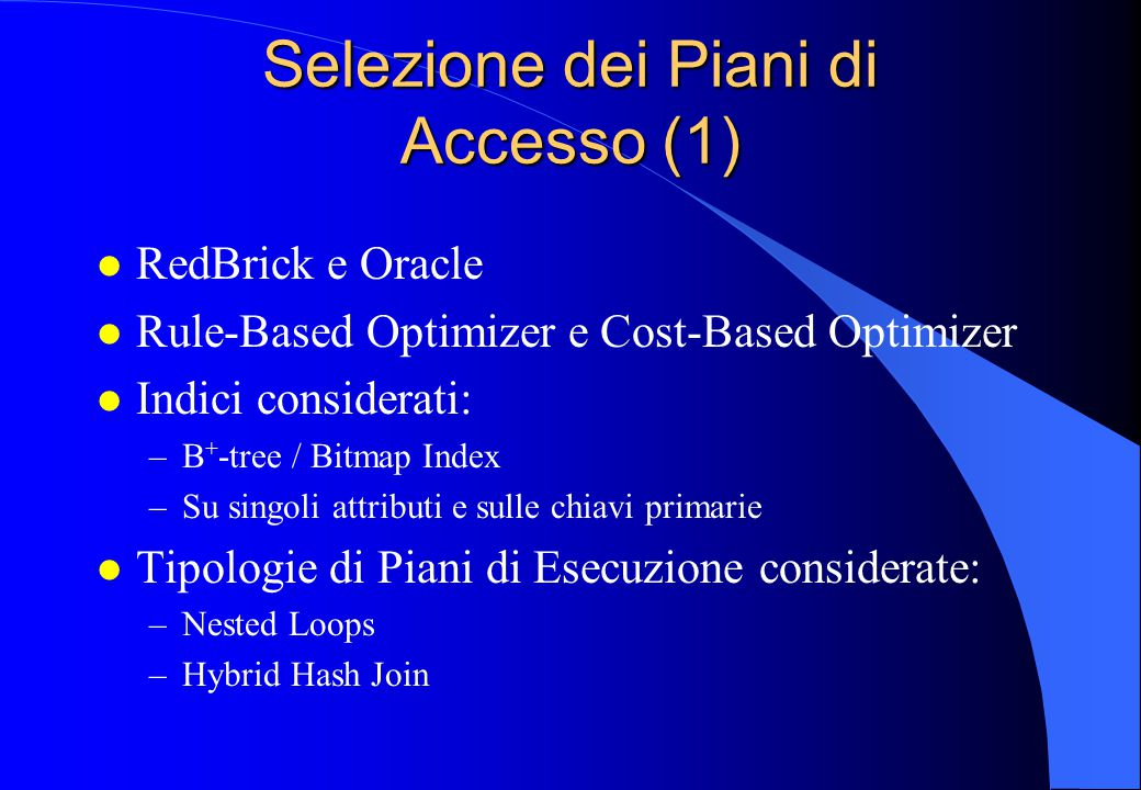 Selezione dei Piani di Accesso (1) l RedBrick e Oracle l Rule-Based Optimizer e Cost-Based Optimizer l Indici considerati: –B + -tree / Bitmap Index –