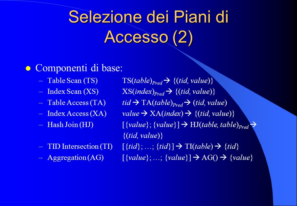 Selezione dei Piani di Accesso (2) l Componenti di base: –Table Scan (TS)TS(table) Pred  {(tid, value)} –Index Scan (XS)XS(index) Pred  {(tid, value