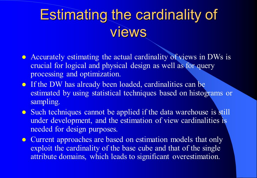 Estimating the cardinality of views l Accurately estimating the actual cardinality of views in DWs is crucial for logical and physical design as well
