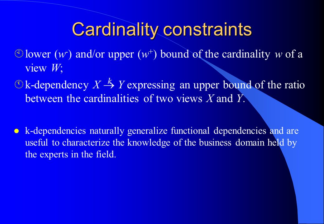 Cardinality constraints Àlower (w - ) and/or upper (w + ) bound of the cardinality w of a view W; Ák-dependency X  Y expressing an upper bound of the