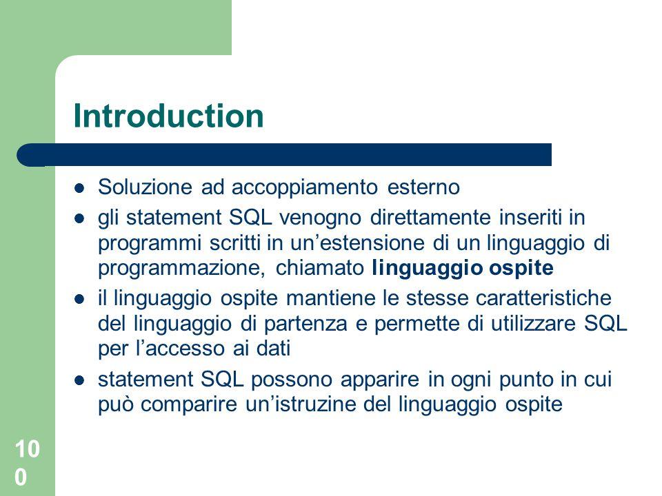 100 Introduction Soluzione ad accoppiamento esterno gli statement SQL venogno direttamente inseriti in programmi scritti in un'estensione di un linguaggio di programmazione, chiamato linguaggio ospite il linguaggio ospite mantiene le stesse caratteristiche del linguaggio di partenza e permette di utilizzare SQL per l'accesso ai dati statement SQL possono apparire in ogni punto in cui può comparire un'istruzine del linguaggio ospite