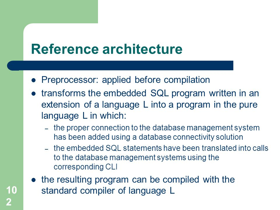 102 Reference architecture Preprocessor: applied before compilation transforms the embedded SQL program written in an extension of a language L into a program in the pure language L in which: – the proper connection to the database management system has been added using a database connectivity solution – the embedded SQL statements have been translated into calls to the database management systems using the corresponding CLI the resulting program can be compiled with the standard compiler of language L