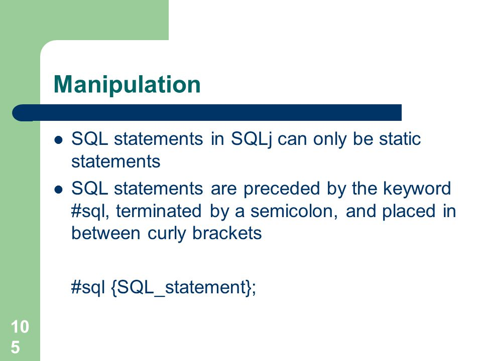 105 Manipulation SQL statements in SQLj can only be static statements SQL statements are preceded by the keyword #sql, terminated by a semicolon, and