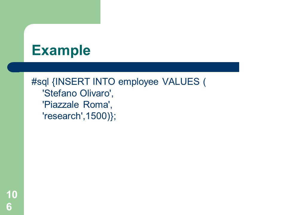 106 Example #sql {INSERT INTO employee VALUES ( Stefano Olivaro , Piazzale Roma , research ,1500)};