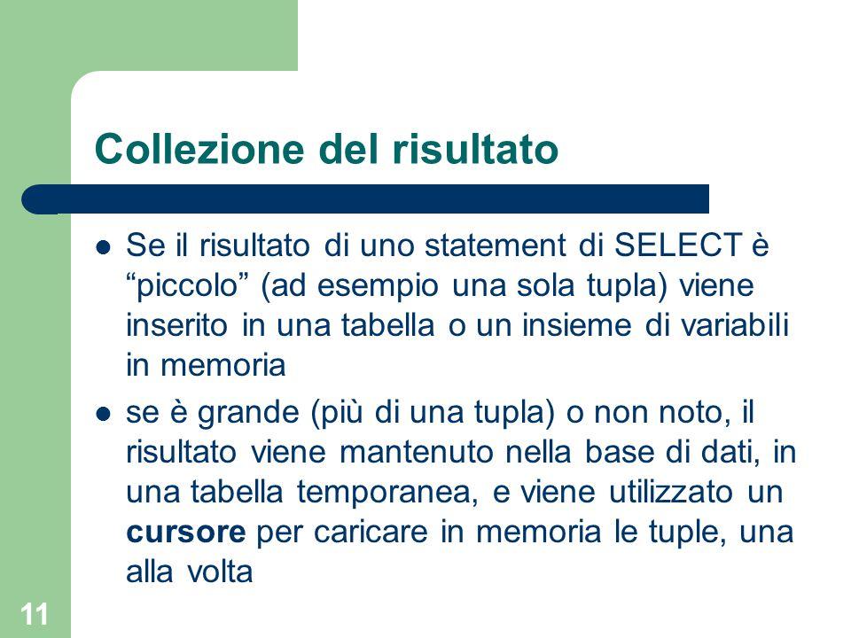 11 Collezione del risultato Se il risultato di uno statement di SELECT è piccolo (ad esempio una sola tupla) viene inserito in una tabella o un insieme di variabili in memoria se è grande (più di una tupla) o non noto, il risultato viene mantenuto nella base di dati, in una tabella temporanea, e viene utilizzato un cursore per caricare in memoria le tuple, una alla volta