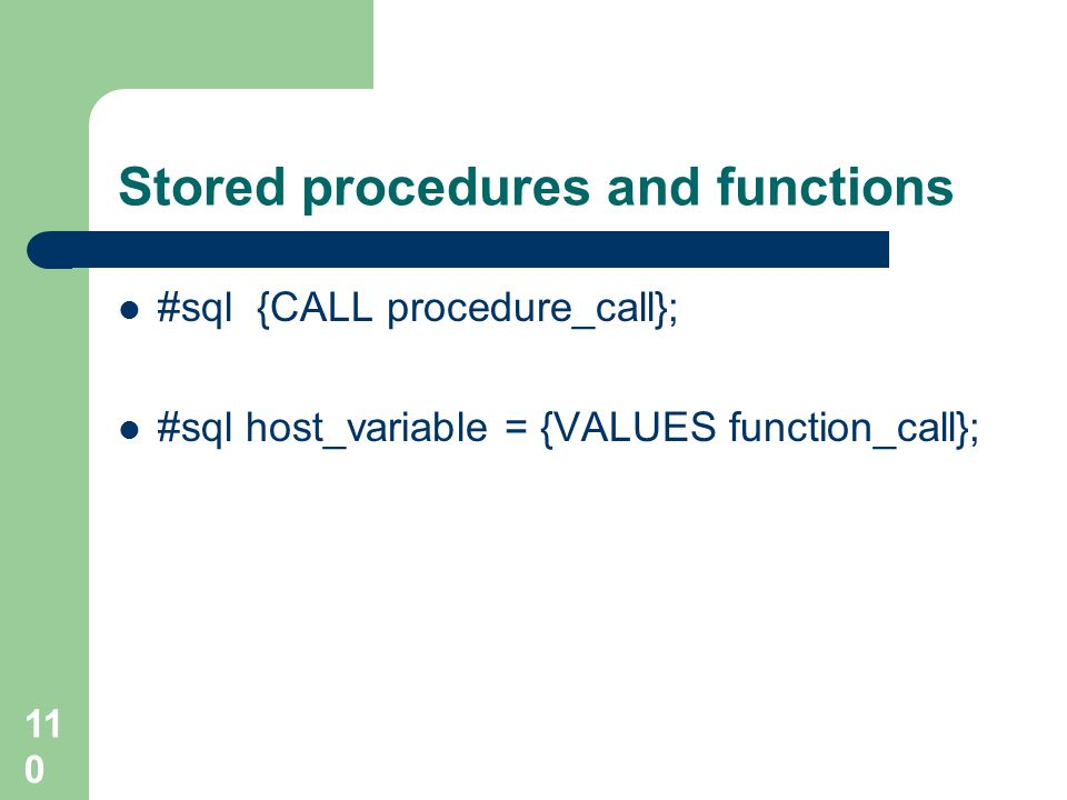 110 Stored procedures and functions #sql {CALL procedure_call}; #sql host_variable = {VALUES function_call};