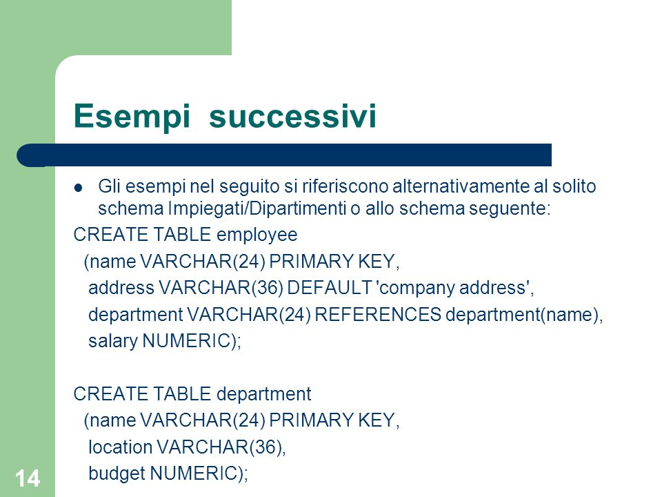 14 Esempi successivi Gli esempi nel seguito si riferiscono alternativamente al solito schema Impiegati/Dipartimenti o allo schema seguente: CREATE TABLE employee (name VARCHAR(24) PRIMARY KEY, address VARCHAR(36) DEFAULT company address , department VARCHAR(24) REFERENCES department(name), salary NUMERIC); CREATE TABLE department (name VARCHAR(24) PRIMARY KEY, location VARCHAR(36), budget NUMERIC);