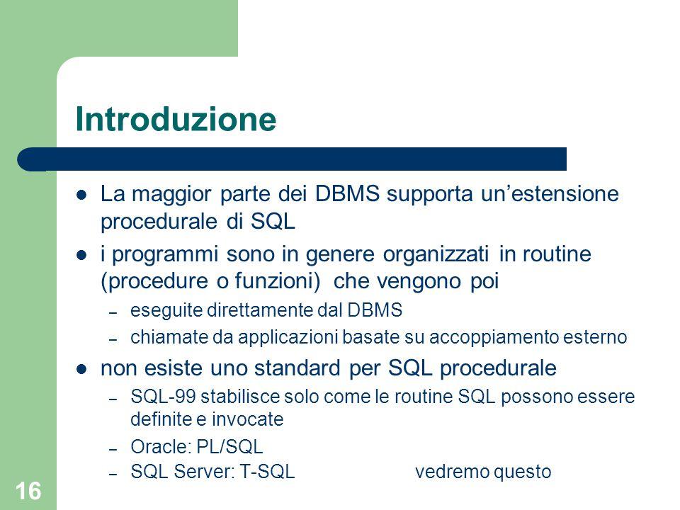 16 Introduzione La maggior parte dei DBMS supporta un'estensione procedurale di SQL i programmi sono in genere organizzati in routine (procedure o funzioni) che vengono poi – eseguite direttamente dal DBMS – chiamate da applicazioni basate su accoppiamento esterno non esiste uno standard per SQL procedurale – SQL-99 stabilisce solo come le routine SQL possono essere definite e invocate – Oracle: PL/SQL – SQL Server: T-SQL vedremo questo