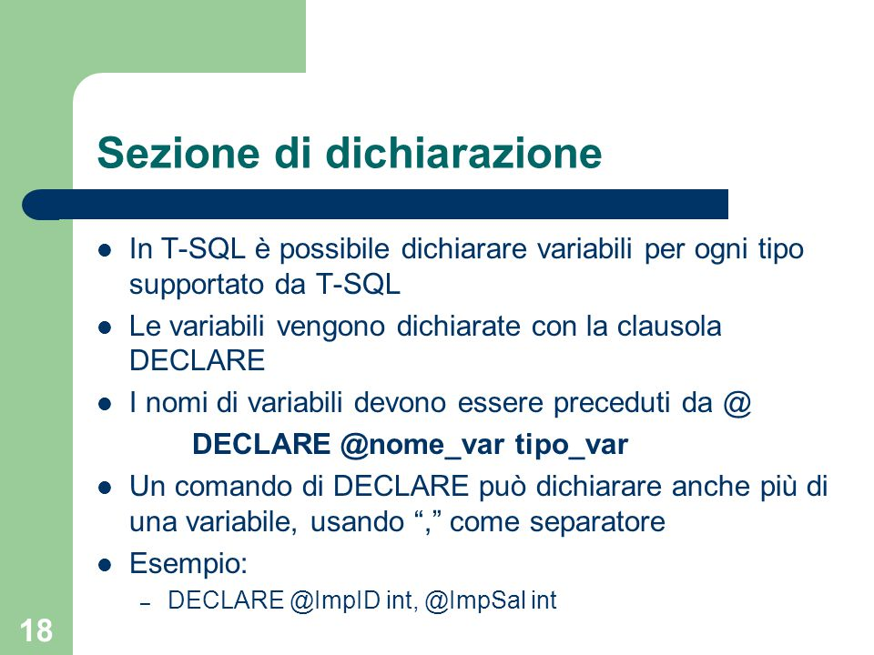 18 Sezione di dichiarazione In T-SQL è possibile dichiarare variabili per ogni tipo supportato da T-SQL Le variabili vengono dichiarate con la clausola DECLARE I nomi di variabili devono essere preceduti da @ DECLARE @nome_var tipo_var Un comando di DECLARE può dichiarare anche più di una variabile, usando , come separatore Esempio: – DECLARE @ImpID int, @ImpSal int