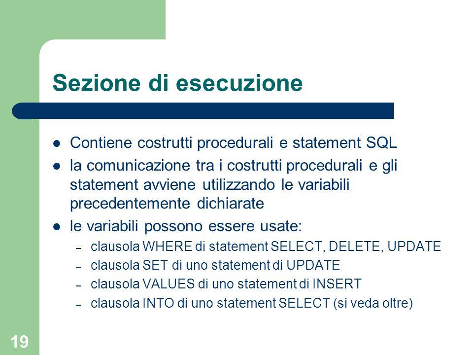 19 Sezione di esecuzione Contiene costrutti procedurali e statement SQL la comunicazione tra i costrutti procedurali e gli statement avviene utilizzando le variabili precedentemente dichiarate le variabili possono essere usate: – clausola WHERE di statement SELECT, DELETE, UPDATE – clausola SET di uno statement di UPDATE – clausola VALUES di uno statement di INSERT – clausola INTO di uno statement SELECT (si veda oltre)