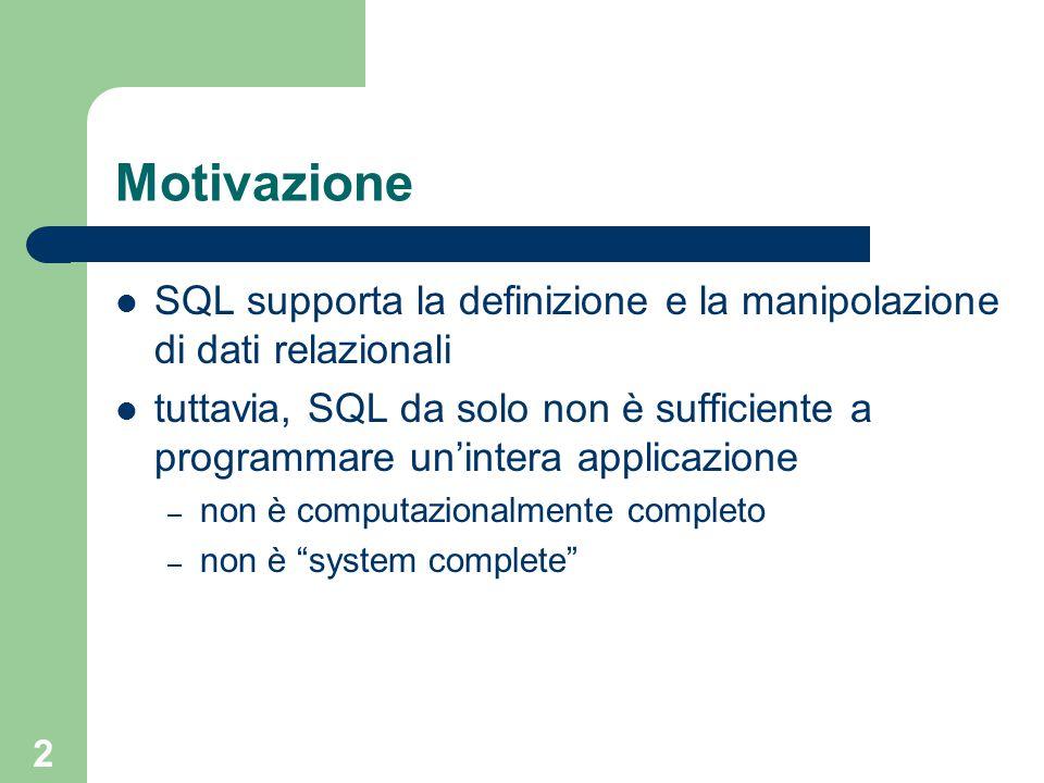 2 Motivazione SQL supporta la definizione e la manipolazione di dati relazionali tuttavia, SQL da solo non è sufficiente a programmare un'intera applicazione – non è computazionalmente completo – non è system complete