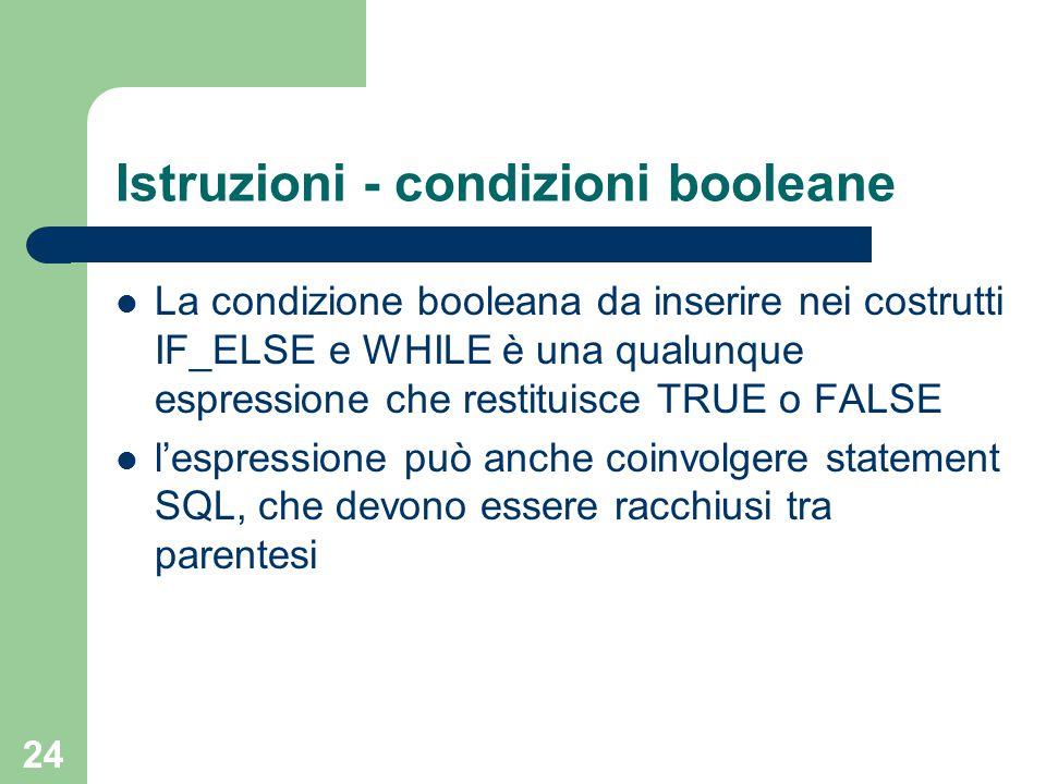 24 Istruzioni - condizioni booleane La condizione booleana da inserire nei costrutti IF_ELSE e WHILE è una qualunque espressione che restituisce TRUE o FALSE l'espressione può anche coinvolgere statement SQL, che devono essere racchiusi tra parentesi
