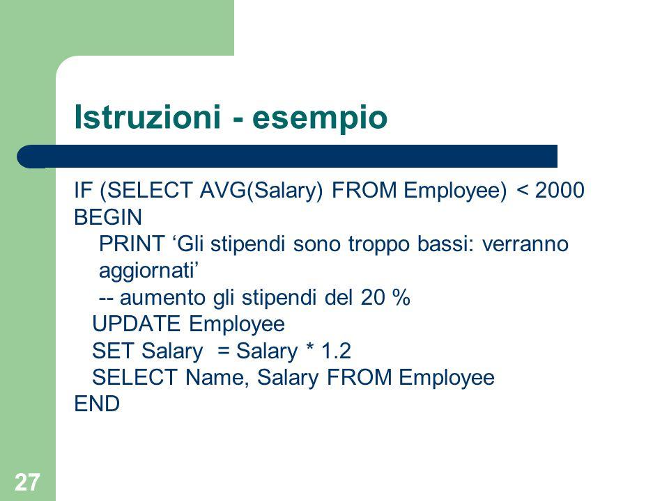 27 Istruzioni - esempio IF (SELECT AVG(Salary) FROM Employee) < 2000 BEGIN PRINT 'Gli stipendi sono troppo bassi: verranno aggiornati' -- aumento gli stipendi del 20 % UPDATE Employee SET Salary = Salary * 1.2 SELECT Name, Salary FROM Employee END