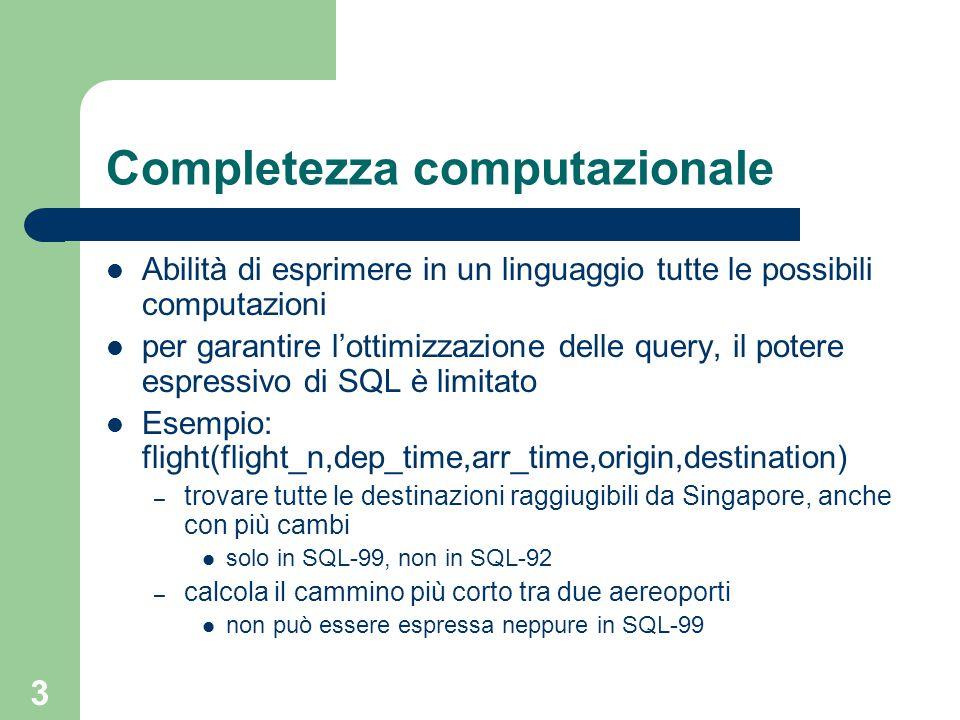 3 Completezza computazionale Abilità di esprimere in un linguaggio tutte le possibili computazioni per garantire l'ottimizzazione delle query, il potere espressivo di SQL è limitato Esempio: flight(flight_n,dep_time,arr_time,origin,destination) – trovare tutte le destinazioni raggiugibili da Singapore, anche con più cambi solo in SQL-99, non in SQL-92 – calcola il cammino più corto tra due aereoporti non può essere espressa neppure in SQL-99